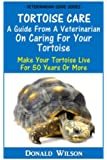 Tortoise Care : A Guide From A Veterinarian On Caring For Your Tortoise: Make Your Tortoise Live For 50 Years Or More