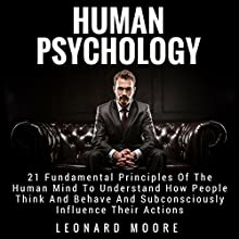 Human Psychology: 21 Fundamental Principles of the Human Mind to Understand How People Think and Behave and Subconsciously Influence Their Actions Audiobook by Leonard Moore Narrated by Gene Blake