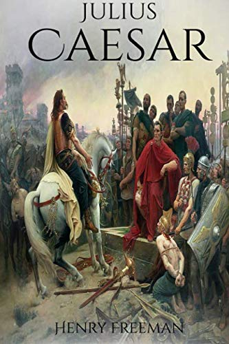 Julius Caesar: A Life From Beginning to End (Gallic Wars, Ancient Rome, Civil War, Roman Empire, Augustus Caesar, Cleopatra, Plutarch, Pompey, Suetonius) (Military Biographies) (Volume 4)