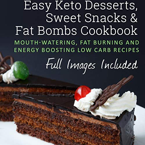 Easy Keto Desserts, Sweet Snacks & Fat Bombs Cookbook: Mouth-watering, Fat Burning and Energy Boosting Low Carb Recipes by Elizabeth Jane