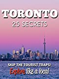 Toronto 25 Secrets - The Locals Travel Guide  For Your Trip to Toronto 2018 (  Ontario - Canada ): Skip the tourist traps and explore like a local : Where to Go, Eat & Party in Toronto  2018