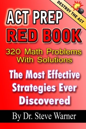 ACT Prep Red Book - 320 Math Problems With Solutions: The Most Effective Strategies Ever Discovered