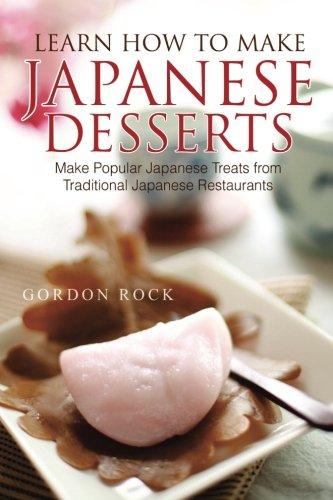 Learn How to Make Japanese Desserts: Make Simplified Japanese Treats from Traditional Japanese Restaurants