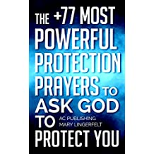Prayer: The +77 Most Powerful Protection Prayers to Ask God to Protect You & Those You Love (Christian Prayer Series Book 4)