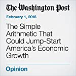 The Simple Arithmetic That Could Jump-Start America's Economic Growth | George F Will