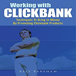 Working with Clickbank: Techniques to Bring in Money by Promoting Clickbank Products