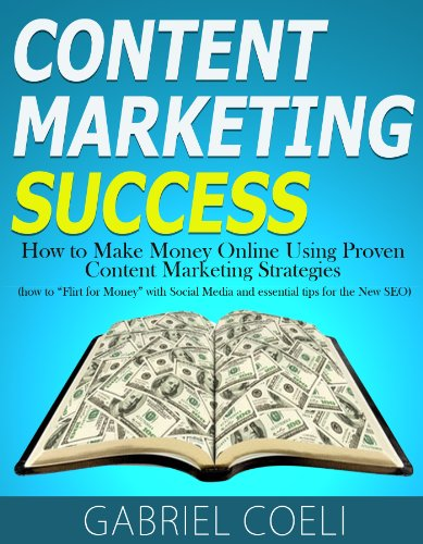 Content Marketing Success - How to Make Money Online Using Proven Content Marketing Strategies (how to Flirt for Money with Social Media and essential tips for the New SEO)