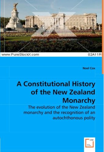 A Constitutional History of the New Zealand Monarchy: The Evolution of the New Zealand Monarchy and the Recognition of an Autochthonous Polity