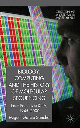 Biology, Computing, and the History of Molecular Sequencing: From Proteins to DNA, 1945-2000 (Science, Technology and Me