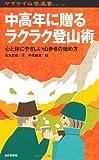 中高年に贈るラクラク登山術―心と体にやさしい山歩きの始め方 (ヤマケイ山学選書)