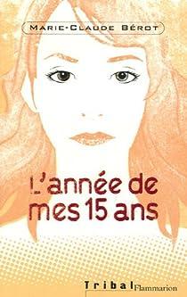 L Annee De Mes 15 Ans Marie Claude Berot Babelio