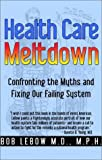 Health Care Meltdown : Confronting the Myths and Fixing Our Failing System, LeBow, Bob, 0971097216