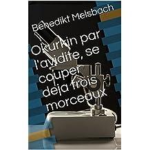 Okurkin par l'avidite, se couper deja trois morceaux (French Edition)