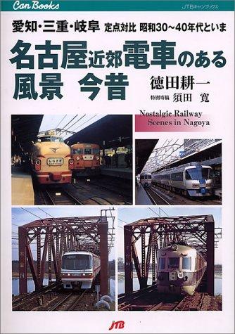 名古屋近郊 電車のある風景 今昔 愛知・三重・岐阜定点対比昭和30〜40年代といま (JTBキャンブックス)