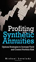 Profiting with Synthetic Annuities: Option Strategies to Increase Yield and Control Portfolio Risk Front Cover