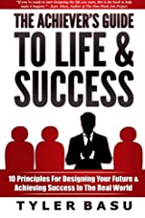 The Achiever's Guide To Life & Success: 10 Principles For Designing Your Future & Achieving Success In The Real World Paperback