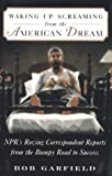 WAKING UP SCREAMING FROM THE AMERICAN DREAM: NPR's Roving Correspondent Reports from the Bumpy Road to Success