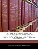 To improve the management of environmental information and to encourage innovation in the pursuit of enhanced environmental quality, and for other Purposes, , 1240254547