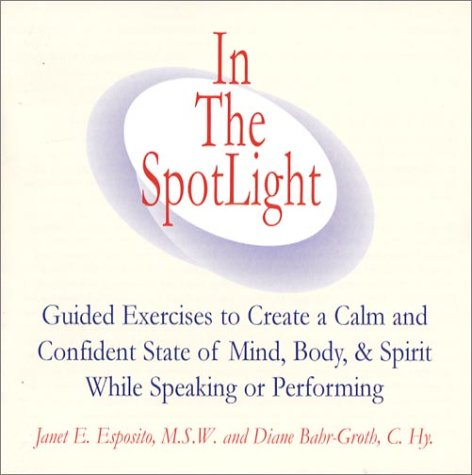 In The SpotLight: Guided Exercises to Create a Calm and Confident State of Mind, Body, & Spirit While Speaking or Pe