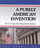 A Purely American Invention : The U. S. Open-End Mutual Fund Industry, Gremillion, Lee L., 0970584504