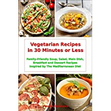 Vegetarian Recipes in 30 Minutes or Less: Family-Friendly Soup, Salad, Main Dish, Breakfast and Dessert Recipes Inspired by The Mediterranean Diet: Fuss-free Dinner Cookbook (Diet on a Budget 1)