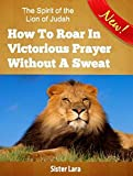 The Spirit of the Lion of Judah How to Roar in Victorious Prayer Without a Sweat: Growing Up in the Roar of Sonship in the Spirit of Grace