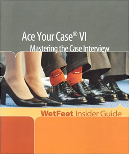 Ace Your Case VI: Mastering the Case Interview (WetFeet