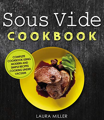 Sous Vide Cookbook: Complete Cookbook Using Modern and Simple Recipes Cooking Under Vacuum by Laura Miller
