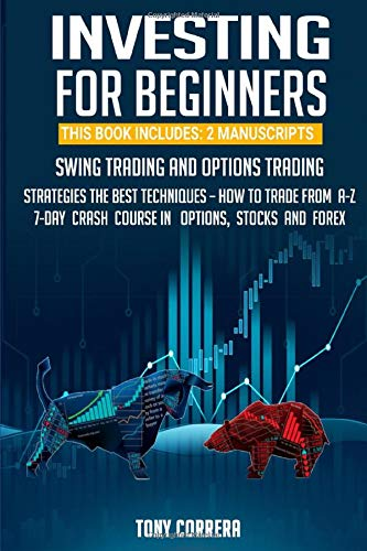 INVESTING FOR BEGINNERS: THIS BOOK INCLUDES: 2 MANUSCRIPTS SWING TRADING AND OPTIONS TRADING, STRATEGIES, THE BEST TECHNIQUES - HOW TO TRADE FROM A-Z, 7-DAY CRASH COURSE IN OPTIONS, STOCKS AND FOREX (The Best Option Trading Strategy)