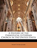 A History of the Evangelical Lutheran Church in the United States, Henry Eyster Jacobs, 1143822471