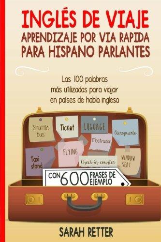 Ingles de Viaje: Aprendizaje por Via Rapida para Hispano Parlantes: Las 100 palabras mas utilizadas para viajar en paises de habla inglesa. (Spanish Edition) [Sarah Retter] (Tapa Blanda)