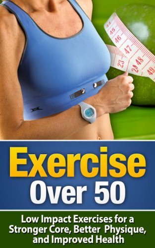 Exercise Over 50: Low Impact Exercises for a Stronger Core, Better Physique, and Improved Health – Exercise For Seniors (Exercise For Seniors, Exercise … Exercise, Fitness For Seniors, Senior Care)