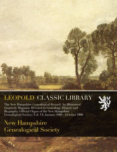 The New Hampshire Genealogical Record: An Illustrated Quarterly Magazine Devoted to Genealogy, History and Biography; Official Organ of the New Hampshire; Vol. VI; Jan. 1909 - October 1909
