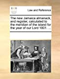 The New Jamaica Almanack, and Register, Calculated to the Meridian of the Island for the Year of Our Lord 1801, See Notes Multiple Contributors, 1170186688