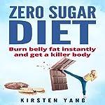 Zero Sugar Diet: Burn Belly Fat Instantly and Get a Killer Body | Kirsten Yang