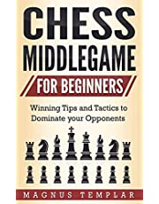 Chess Middlegame for Beginners: Winning Tips and Tactics to Dominate your Opponents
