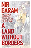 "Nir Baram, ""A Land Without Borders: My Journey Around East Jerusalem and the West Bank"" (Text Publishing Company, 2017)"