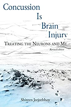 Concussion Is Brain Injury: Treating the Neurons and Me (Revised Edition) by [Jeejeebhoy, Shireen]