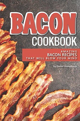 Bacon Cookbook: Amazing Bacon Recipes that Will Blow Your Mind