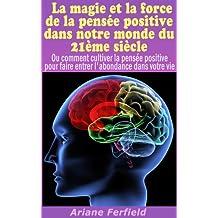 La magie et la force de la pensée positive dans notre monde du 21ème siècle (Pensée positive et loi de l'attraction) (French Edition)