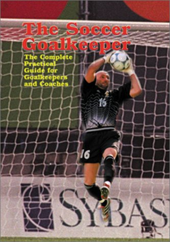The Soccer Goalkeeper: The Complete Practical Guide for Goalkeepers and Coaches