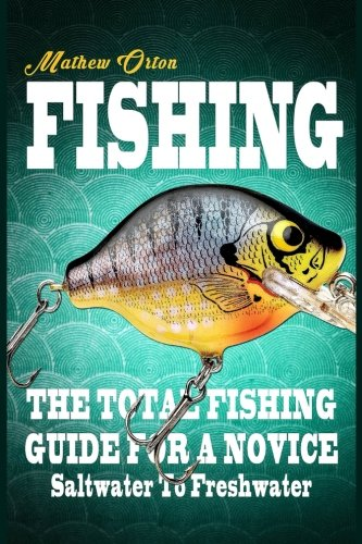 Fishing The Total Fishing Guide For A Novice: Saltwater To Freshwater: The Total Fishing Guide For A Novice: Saltwater To Freshwater (Angling, Fishing ... Rigs, Survival, Weapons, Hunting, Disaster)