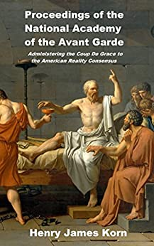 Proceedings of the National Academy of the Avant Garde: Administering the Coup de Grace to the American Reality Concensus by [Korn, Henry James]