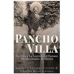 Pancho Villa: La Vida y La Leyenda de Famoso Revolucionario de Mexico
