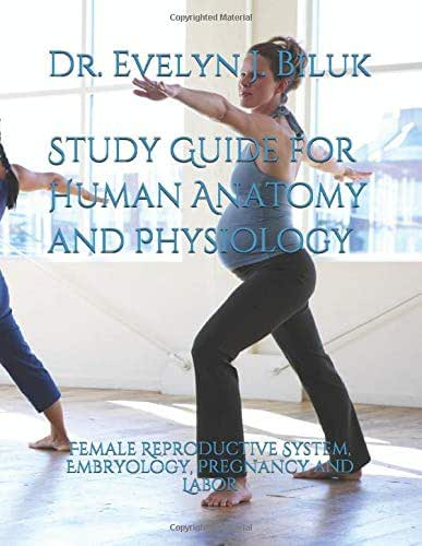 Study Guide for Human Anatomy and Physiology: Female Reproductive System, Embryology, Pregnancy and Labor