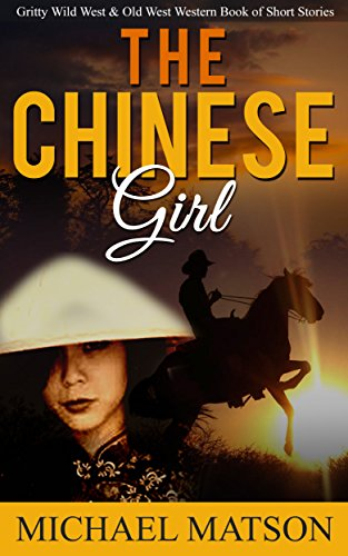 Westerns: The Chinese Girl: Gritty Wild West & Old West Western Book of Short Stories