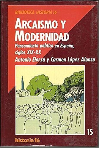 ARCAISMO Y MODERNIDAD. PENSAMIENTO POLITICO EN ESPAÑA SIGLO XIX-XX: Amazon.es: Elorza, Antonio; López Alonso, Carmen: Libros