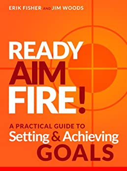 Ready Aim Fire!: A Practical Guide To Setting And Achieving Goals (Beyond The To Do List Book 1) by [Fisher, Erik, Woods, Jim]
