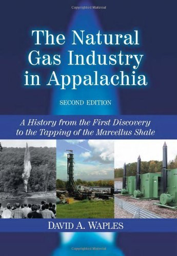 The Natural Gas Industry in Appalachia: A History from the First Discovery to the Tapping of the Marcellus Shale, 2d ed. (Human Resource Management In Oil And Gas Industry)