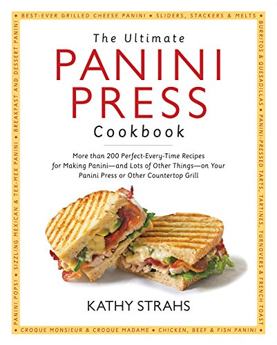 The Ultimate Panini Press Cookbook: More Than 200 Perfect-Every-Time Recipes for Making Panini - and Lots of Other Things - on Your Panini Press or Other Countertop Grill by Kathy Strahs